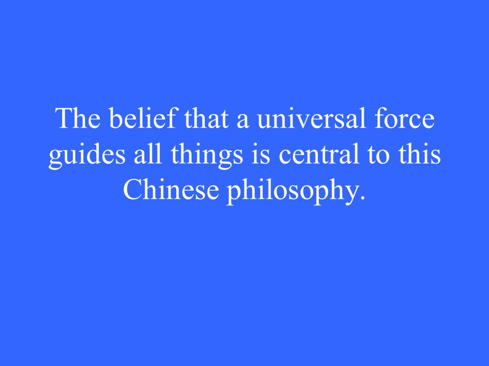 The belief that a universal force guides all things is central to this Chinese philosophy.