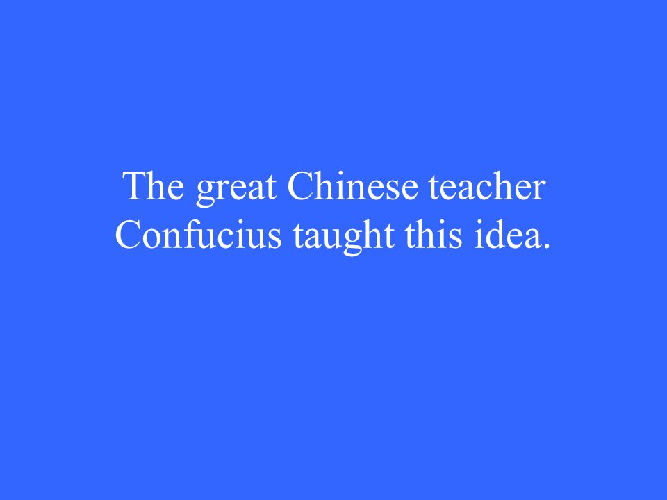 The great Chinese teacher Confucius taught this idea.