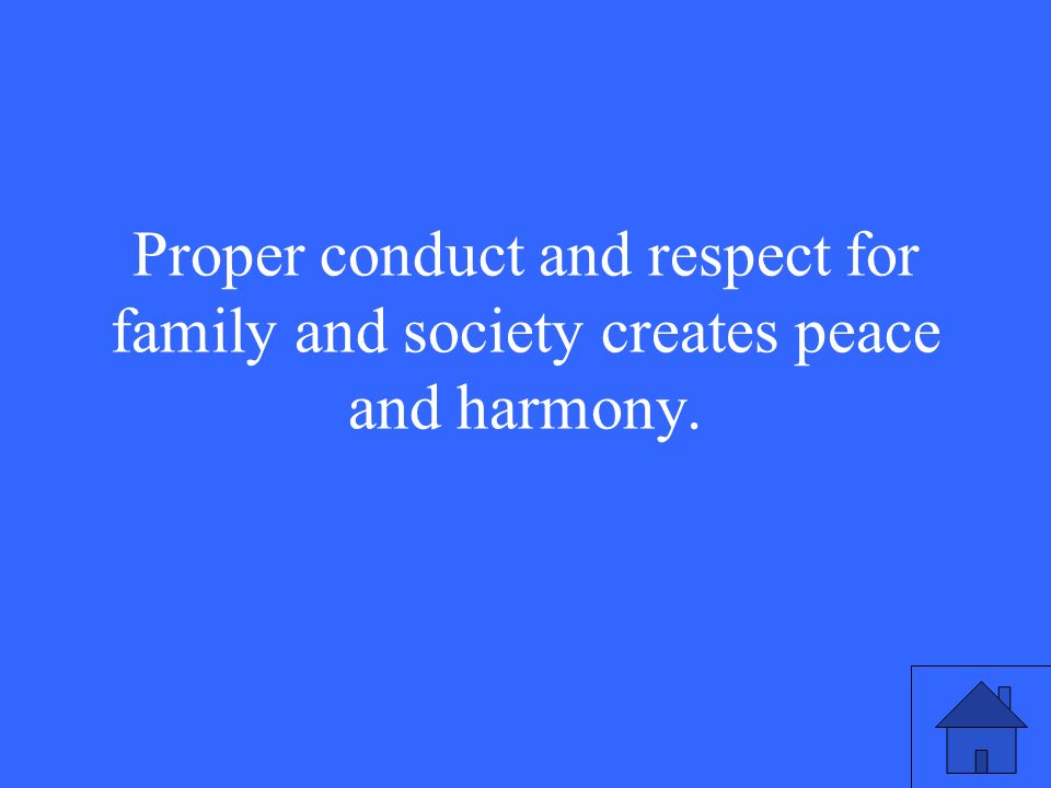 Proper conduct and respect for family and society creates peace and harmony.