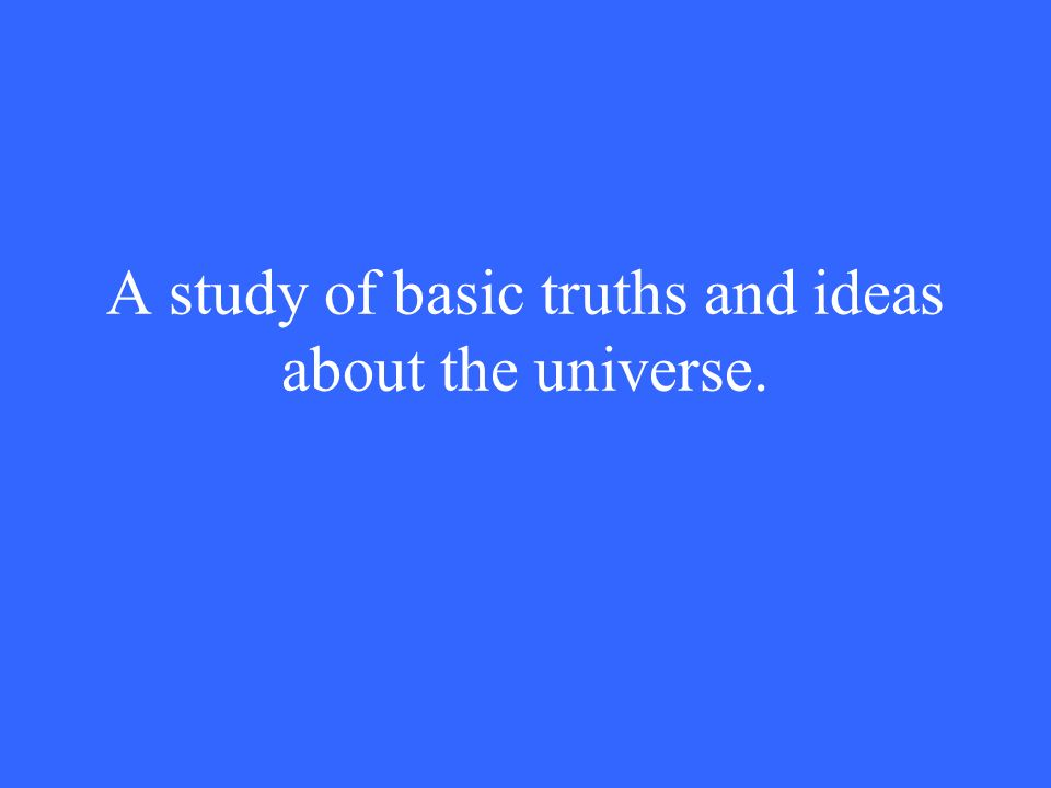A study of basic truths and ideas about the universe.