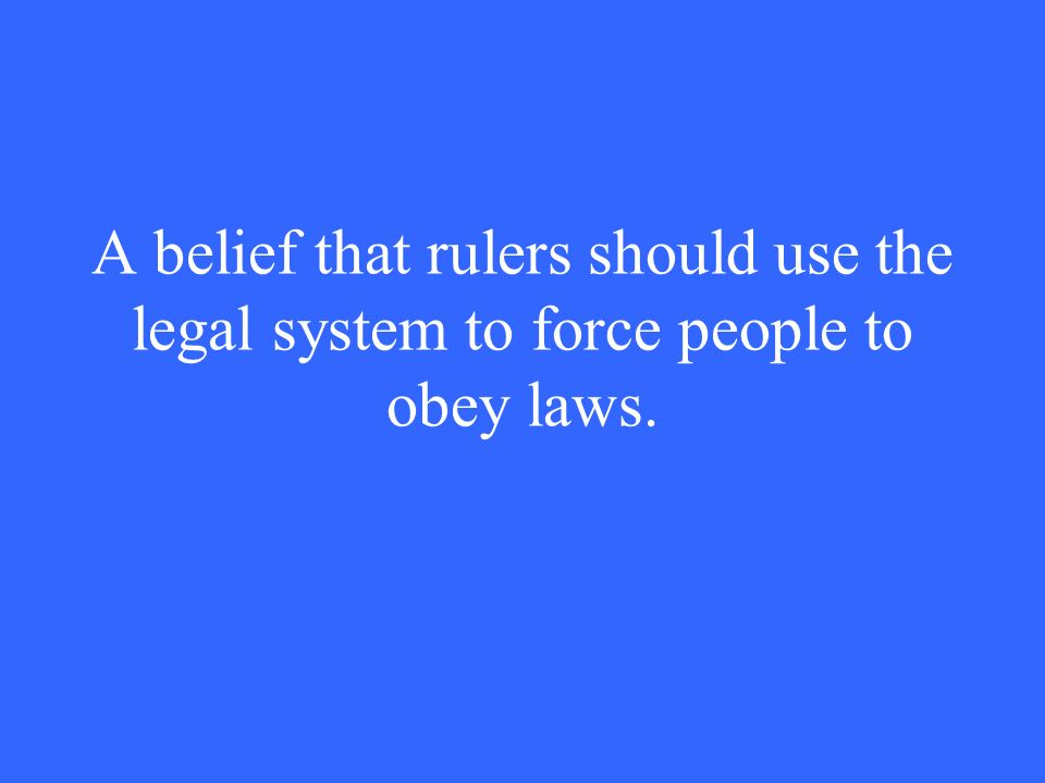 A belief that rulers should use the legal system to force people to obey laws.