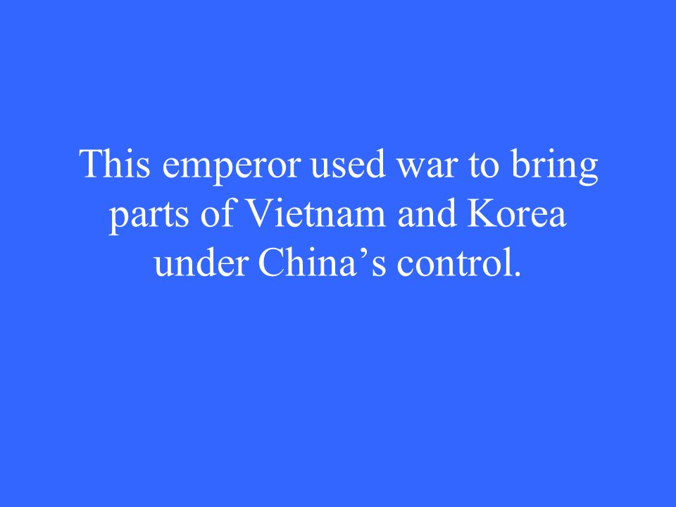 This emperor used war to bring parts of Vietnam and Korea under China's control.
