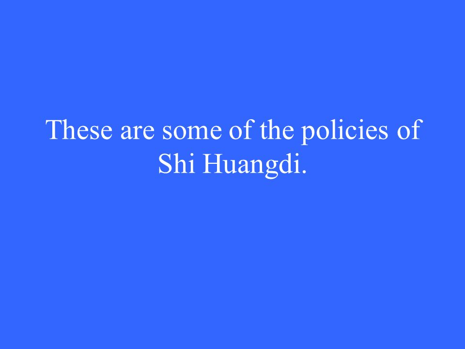 These are some of the policies of Shi Huangdi.
