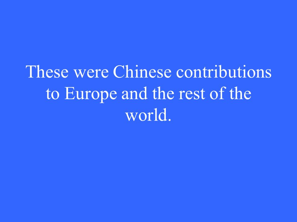 These were Chinese contributions to Europe and the rest of the world.
