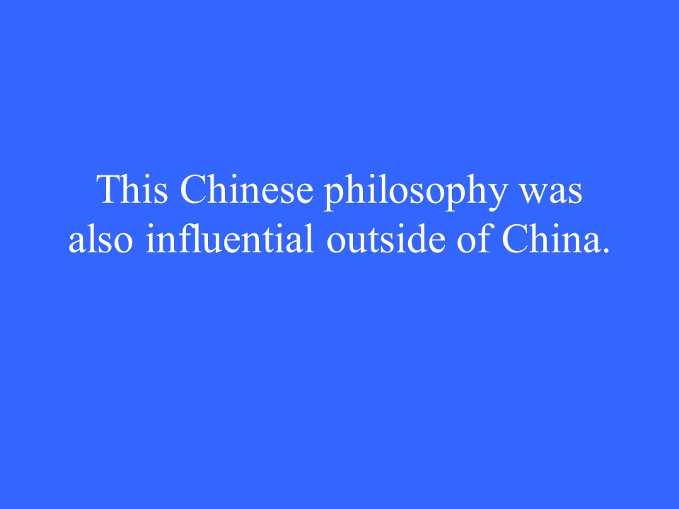 This Chinese philosophy was also influential outside of China.