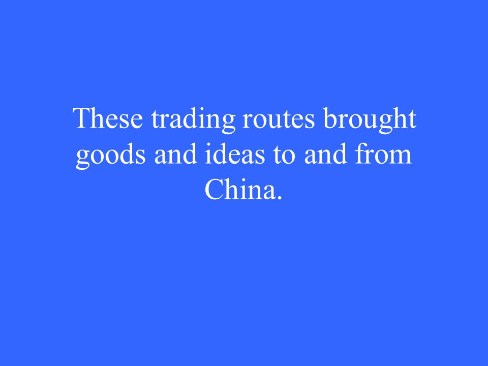 These trading routes brought goods and ideas to and from China.