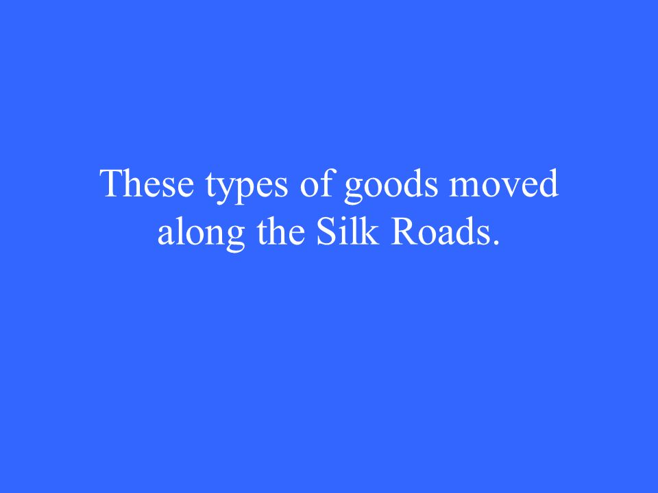 These types of goods moved along the Silk Roads.