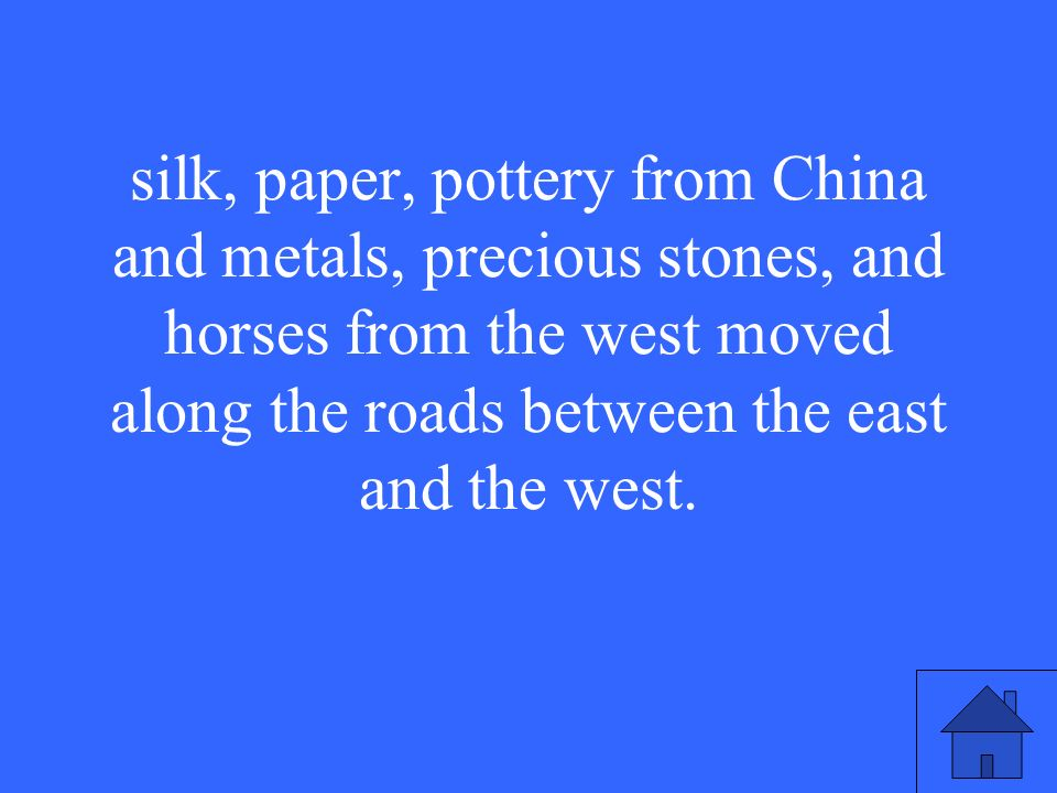 silk, paper, pottery from China and metals, precious stones, and horses from the west moved along the roads between the east and the west.