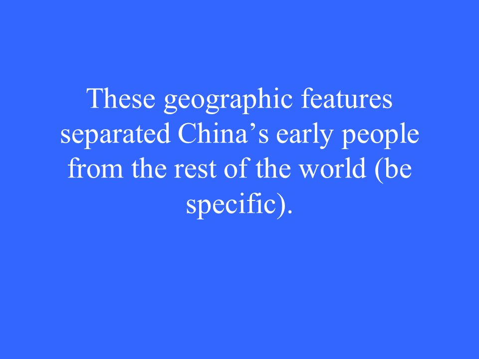 These geographic features separated China's early people from the rest of the world (be specific).