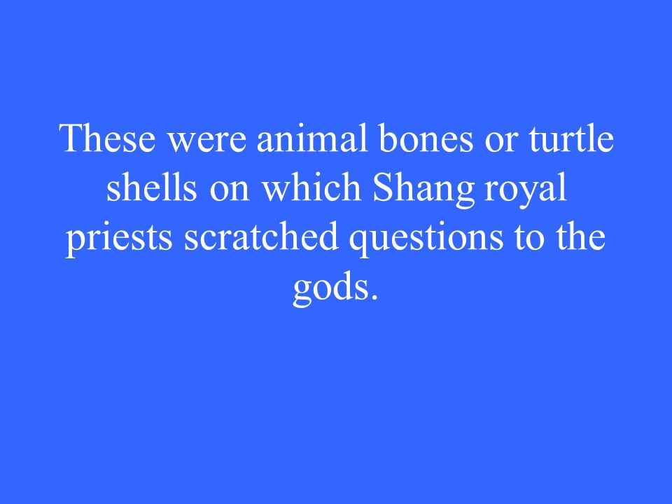 These were animal bones or turtle shells on which Shang royal priests scratched questions to the gods.