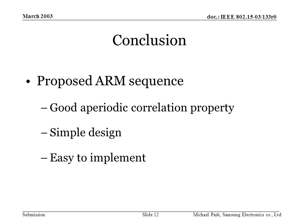 doc.: IEEE /133r0 Submission March 2003 Michael Park, Samsung Electronics co., LtdSlide 12 Conclusion Proposed ARM sequence –Good aperiodic correlation property –Simple design –Easy to implement