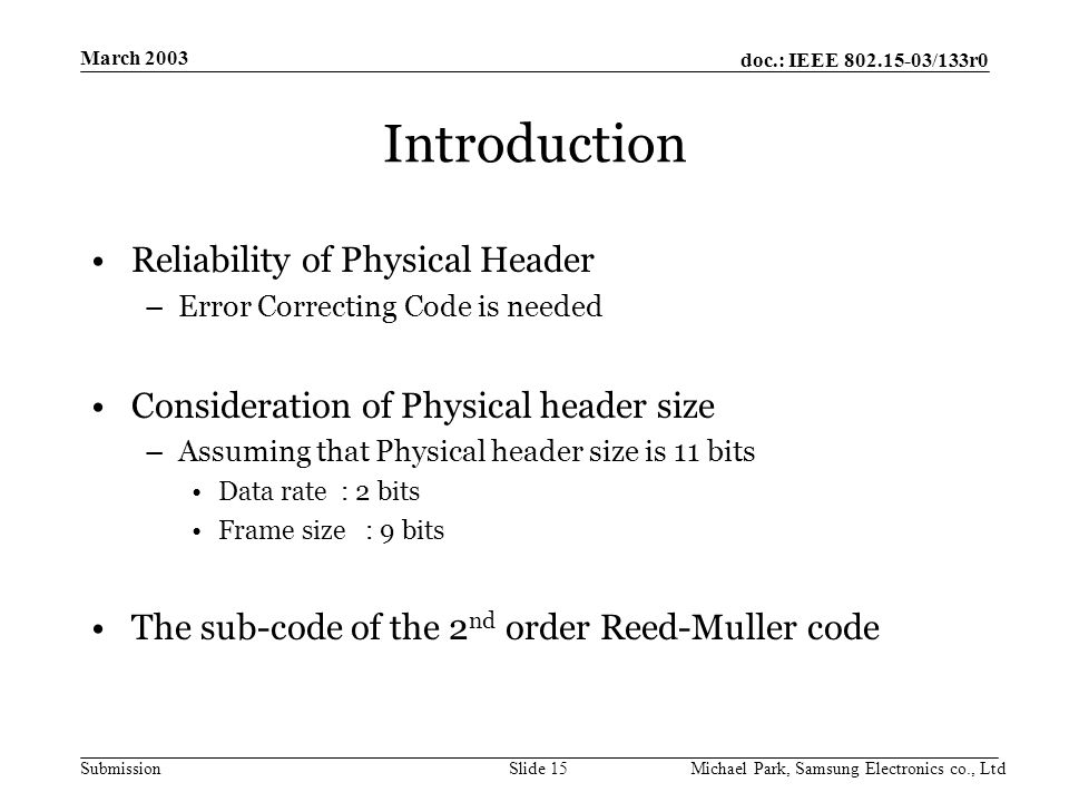 doc.: IEEE /133r0 Submission March 2003 Michael Park, Samsung Electronics co., LtdSlide 15 Introduction Reliability of Physical Header –Error Correcting Code is needed Consideration of Physical header size –Assuming that Physical header size is 11 bits Data rate : 2 bits Frame size : 9 bits The sub-code of the 2 nd order Reed-Muller code