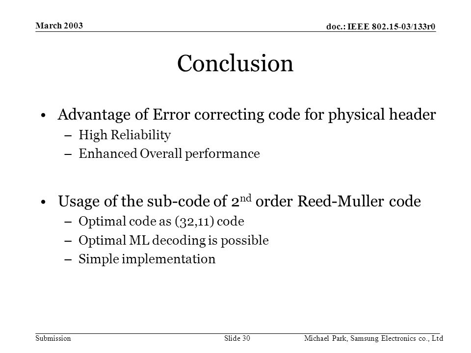doc.: IEEE /133r0 Submission March 2003 Michael Park, Samsung Electronics co., LtdSlide 30 Conclusion Advantage of Error correcting code for physical header –High Reliability –Enhanced Overall performance Usage of the sub-code of 2 nd order Reed-Muller code –Optimal code as (32,11) code –Optimal ML decoding is possible –Simple implementation