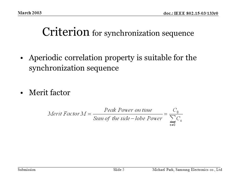 doc.: IEEE /133r0 Submission March 2003 Michael Park, Samsung Electronics co., LtdSlide 5 Criterion for synchronization sequence Aperiodic correlation property is suitable for the synchronization sequence Merit factor