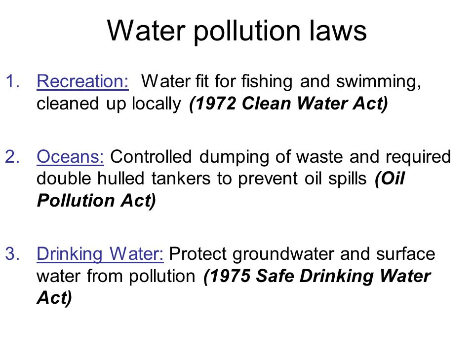 Water pollution laws 1.Recreation: Water fit for fishing and swimming, cleaned up locally (1972 Clean Water Act) 2.Oceans: Controlled dumping of waste and required double hulled tankers to prevent oil spills (Oil Pollution Act) 3.Drinking Water: Protect groundwater and surface water from pollution (1975 Safe Drinking Water Act)