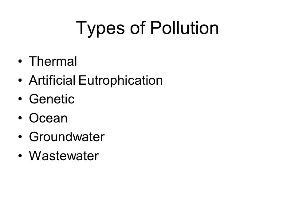 Types of Pollution Thermal Artificial Eutrophication Genetic Ocean Groundwater Wastewater