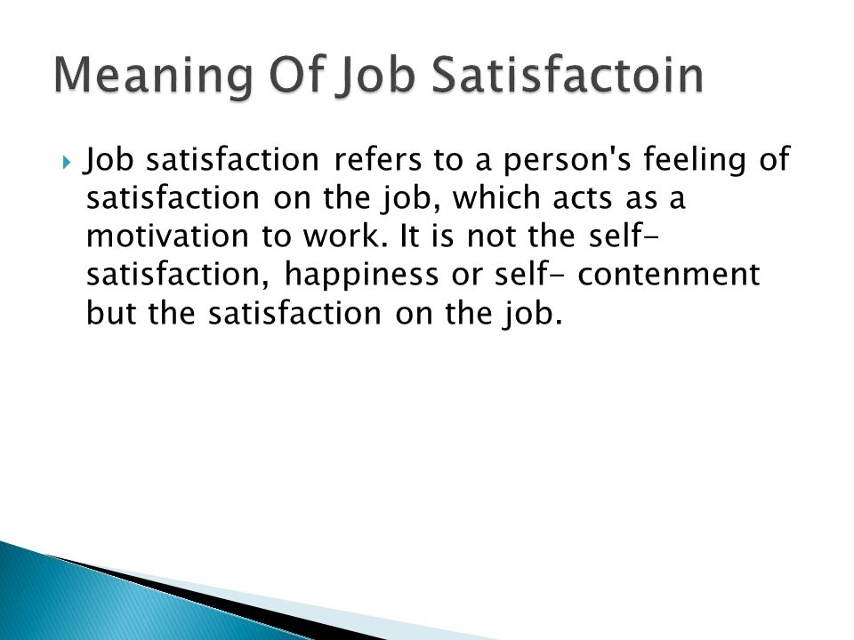  Job satisfaction refers to a person s feeling of satisfaction on the job, which acts as a motivation to work.
