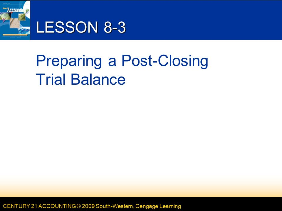 CENTURY 21 ACCOUNTING © 2009 South-Western, Cengage Learning LESSON 8-3 Preparing a Post-Closing Trial Balance