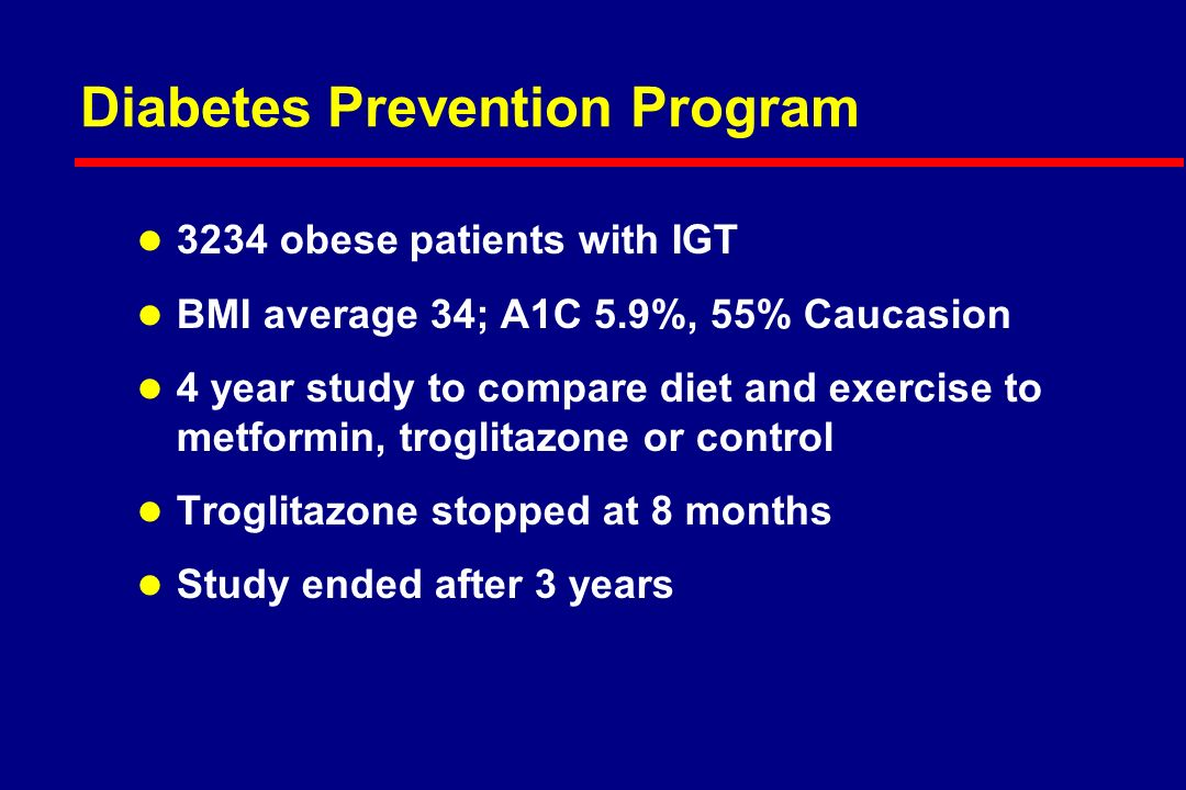 Diabetes Prevention Program l 3234 obese patients with IGT l BMI average 34; A1C 5.9%, 55% Caucasion l 4 year study to compare diet and exercise to metformin, troglitazone or control l Troglitazone stopped at 8 months l Study ended after 3 years
