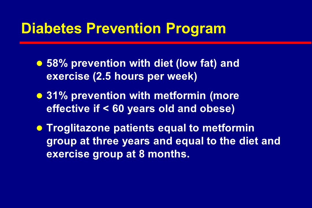 Diabetes Prevention Program l 58% prevention with diet (low fat) and exercise (2.5 hours per week) l 31% prevention with metformin (more effective if < 60 years old and obese) l Troglitazone patients equal to metformin group at three years and equal to the diet and exercise group at 8 months.