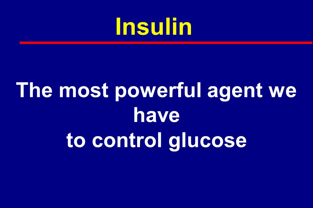Insulin The most powerful agent we have to control glucose