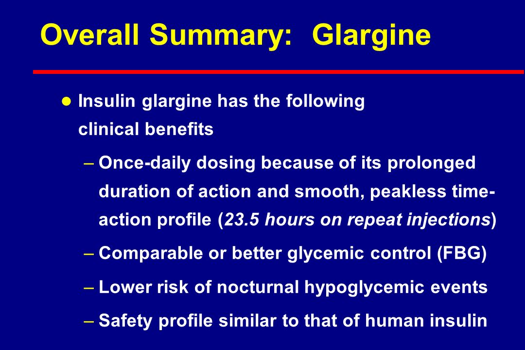 Overall Summary: Glargine l Insulin glargine has the following clinical benefits –Once-daily dosing because of its prolonged duration of action and smooth, peakless time- action profile (23.5 hours on repeat injections) –Comparable or better glycemic control (FBG) –Lower risk of nocturnal hypoglycemic events –Safety profile similar to that of human insulin