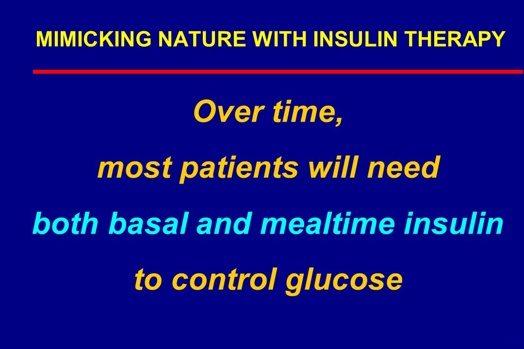 MIMICKING NATURE WITH INSULIN THERAPY Over time, most patients will need both basal and mealtime insulin to control glucose 6-19
