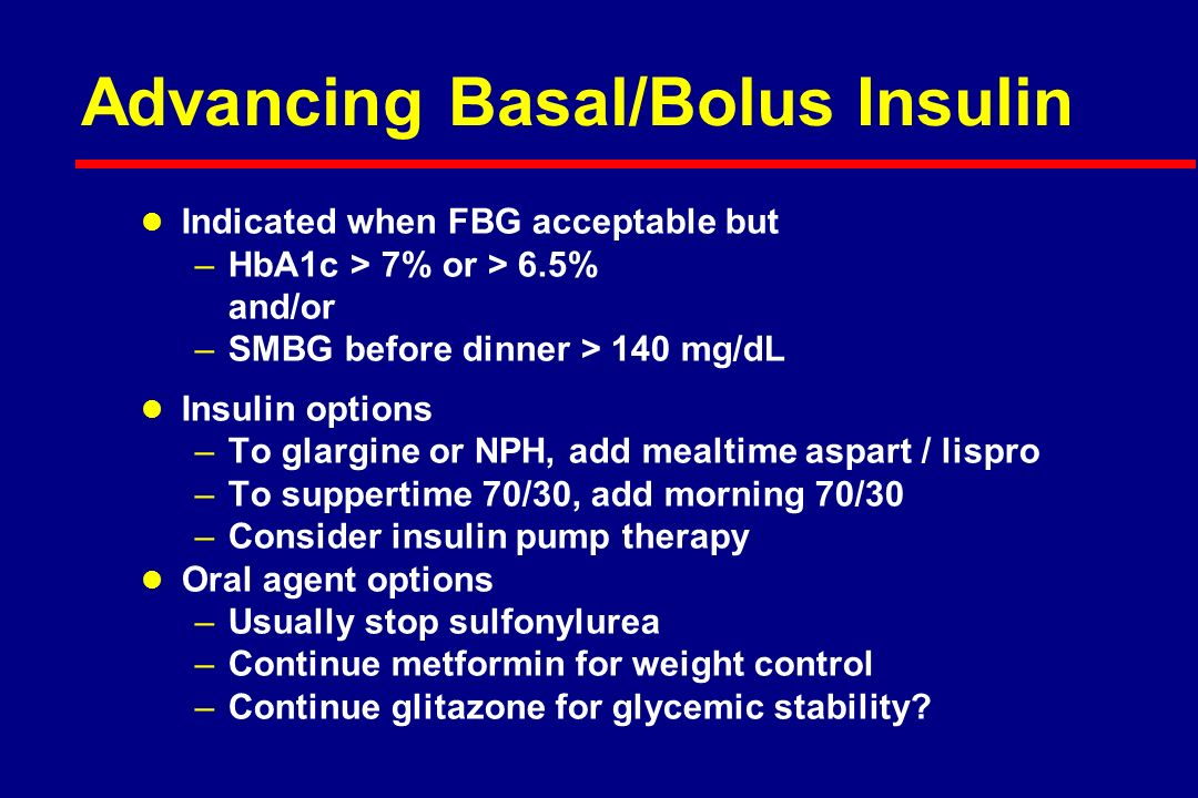 Advancing Basal/Bolus Insulin l Indicated when FBG acceptable but –HbA1c > 7% or > 6.5% and/or –SMBG before dinner > 140 mg/dL l Insulin options –To glargine or NPH, add mealtime aspart / lispro –To suppertime 70/30, add morning 70/30 –Consider insulin pump therapy l Oral agent options –Usually stop sulfonylurea –Continue metformin for weight control –Continue glitazone for glycemic stability