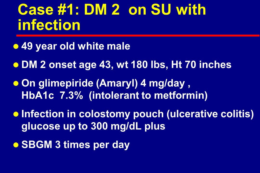 Case #1: DM 2 on SU with infection l 49 year old white male l DM 2 onset age 43, wt 180 lbs, Ht 70 inches l On glimepiride (Amaryl) 4 mg/day, HbA1c 7.3% (intolerant to metformin) l Infection in colostomy pouch (ulcerative colitis) glucose up to 300 mg/dL plus l SBGM 3 times per day