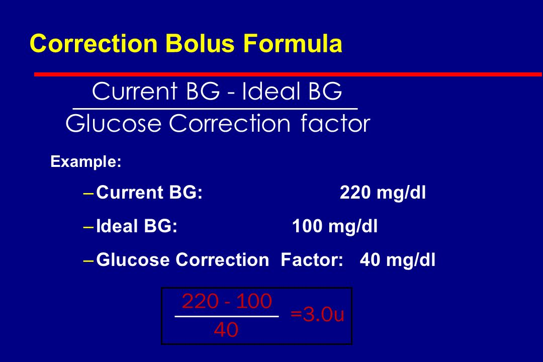 Correction Bolus Formula Example: –Current BG:220 mg/dl –Ideal BG: 100 mg/dl –Glucose Correction Factor: 40 mg/dl Current BG - Ideal BG Glucose Correction factor =3.0u