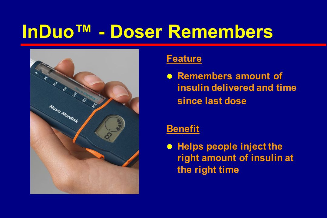 InDuo™ - Doser Remembers Feature l Remembers amount of insulin delivered and time since last dose Benefit l Helps people inject the right amount of insulin at the right time