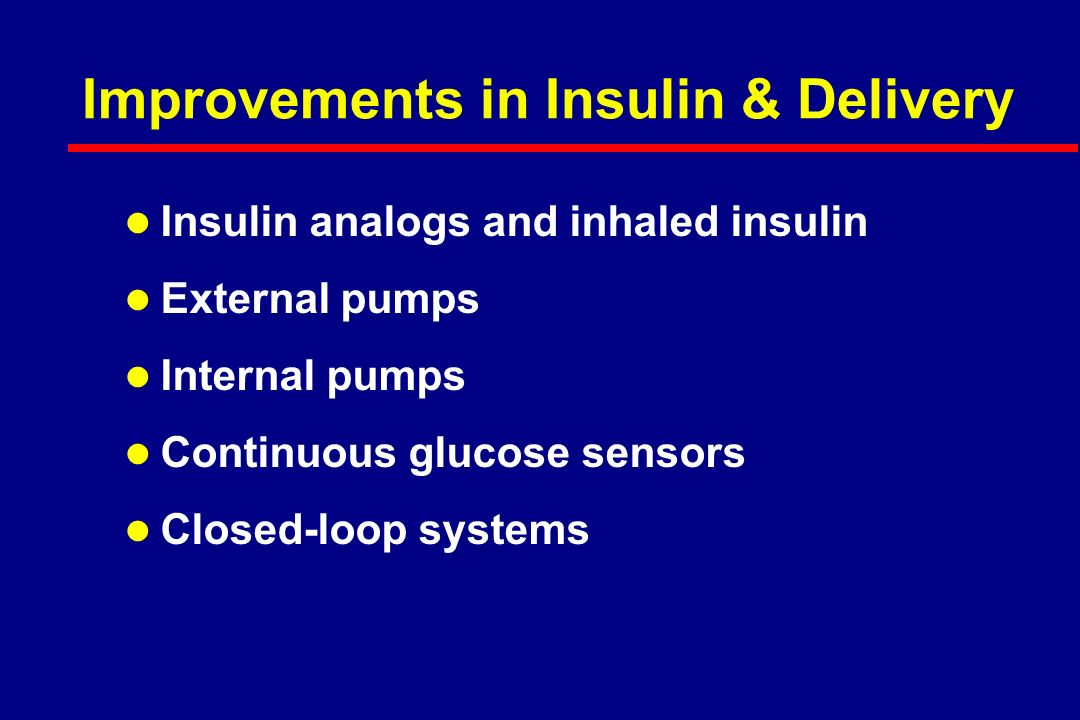 Improvements in Insulin & Delivery l Insulin analogs and inhaled insulin l External pumps l Internal pumps l Continuous glucose sensors l Closed-loop systems
