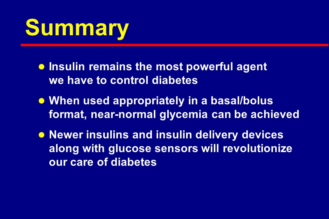 Summary l Insulin remains the most powerful agent we have to control diabetes l When used appropriately in a basal/bolus format, near-normal glycemia can be achieved l Newer insulins and insulin delivery devices along with glucose sensors will revolutionize our care of diabetes