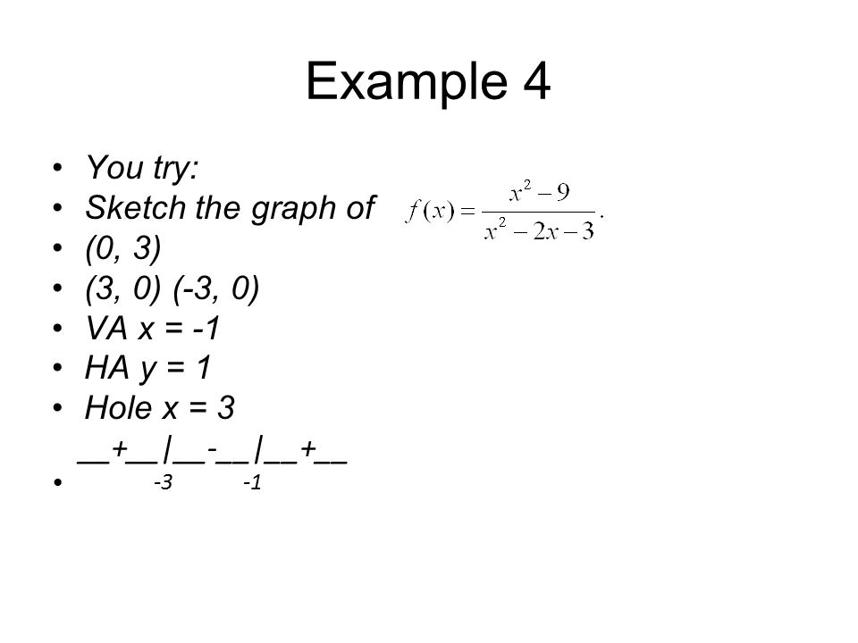 Example 4 You try: Sketch the graph of (0, 3) (3, 0) (-3, 0) VA x = -1 HA y = 1 Hole x = 3 __+__|__-__|__+__ -3 -1
