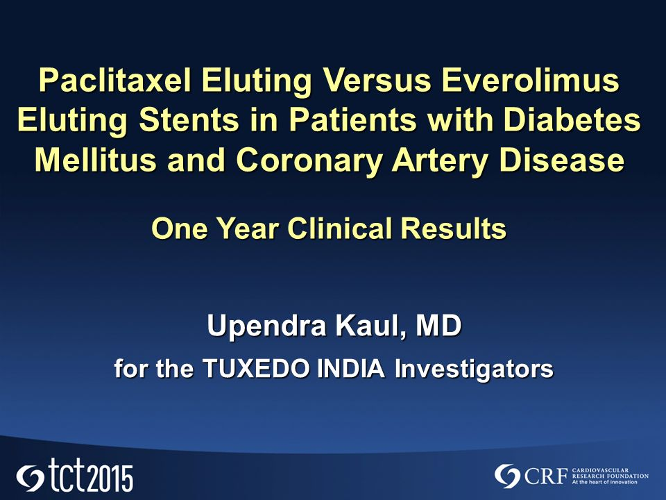 Upendra Kaul, MD for the TUXEDO INDIA Investigators Paclitaxel Eluting Versus Everolimus Eluting Stents in Patients with Diabetes Mellitus and Coronary Artery Disease One Year Clinical Results