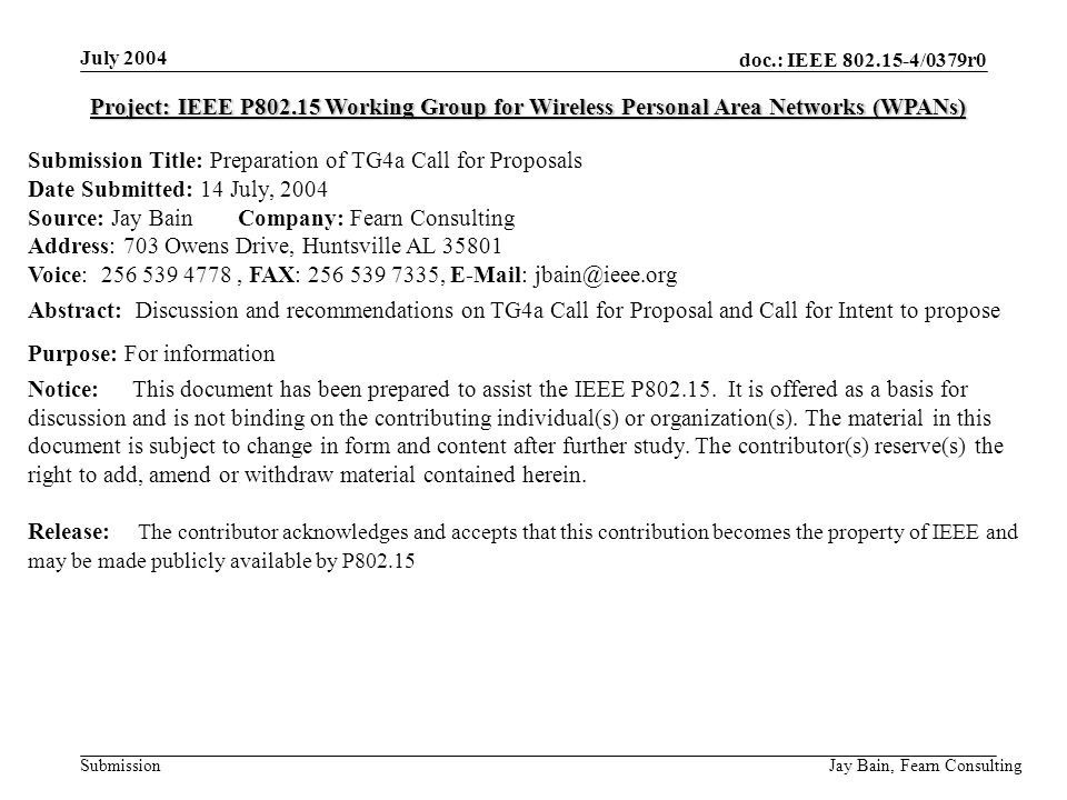 July 2004 Jay Bain, Fearn Consulting doc.: IEEE /0379r0 Submission Project: IEEE P Working Group for Wireless Personal Area Networks (WPANs) Submission Title: Preparation of TG4a Call for Proposals Date Submitted: 14 July, 2004 Source: Jay Bain Company: Fearn Consulting Address: 703 Owens Drive, Huntsville AL Voice: , FAX: ,   Abstract: Discussion and recommendations on TG4a Call for Proposal and Call for Intent to propose Purpose: For information Notice:This document has been prepared to assist the IEEE P