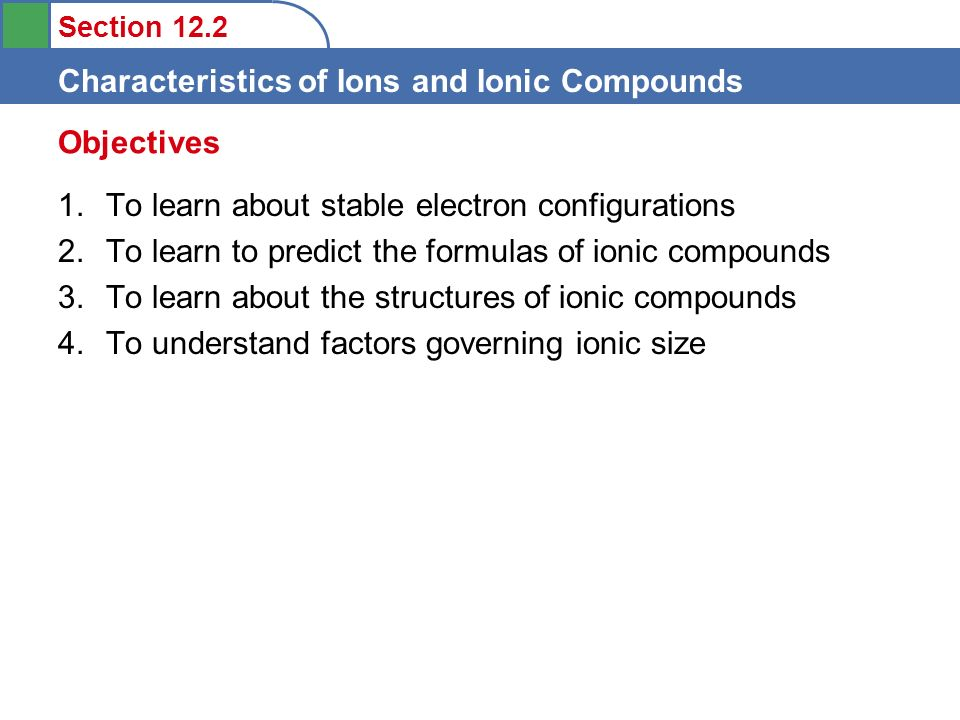 Section 12.2 Characteristics of Ions and Ionic Compounds 1.To learn about stable electron configurations 2.To learn to predict the formulas of ionic compounds 3.To learn about the structures of ionic compounds 4.To understand factors governing ionic size Objectives