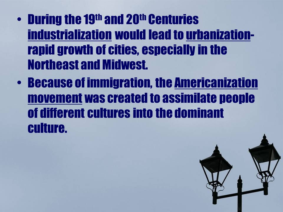 During the 19 th and 20 th Centuries industrialization would lead to urbanization- rapid growth of cities, especially in the Northeast and Midwest.