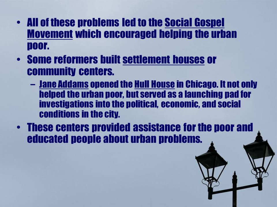 All of these problems led to the Social Gospel Movement which encouraged helping the urban poor.