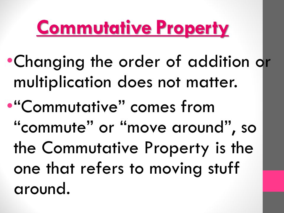 Commutative Property Changing the order of addition or multiplication does not matter.