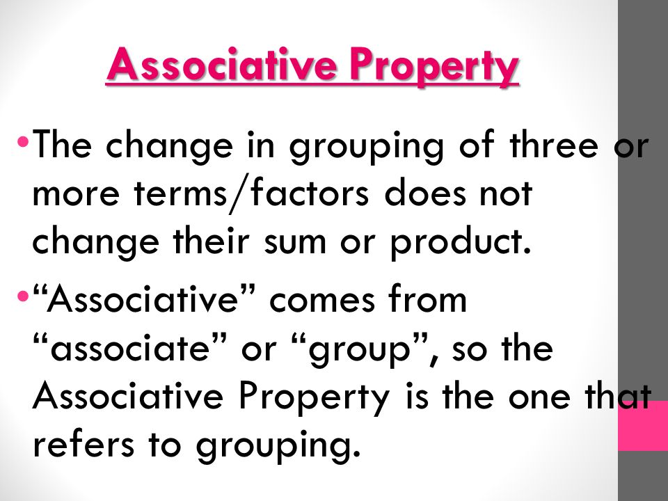 Associative Property The change in grouping of three or more terms/factors does not change their sum or product.