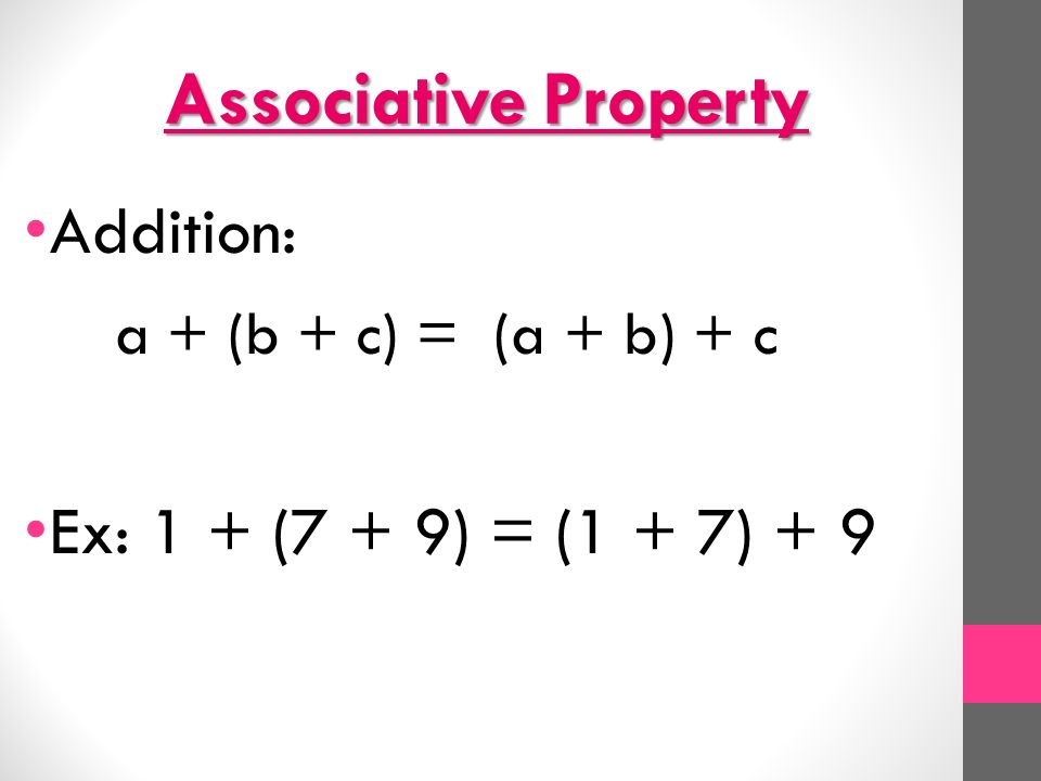 Associative Property Addition: a + (b + c) = (a + b) + c Ex: 1 + (7 + 9) = (1 + 7) + 9