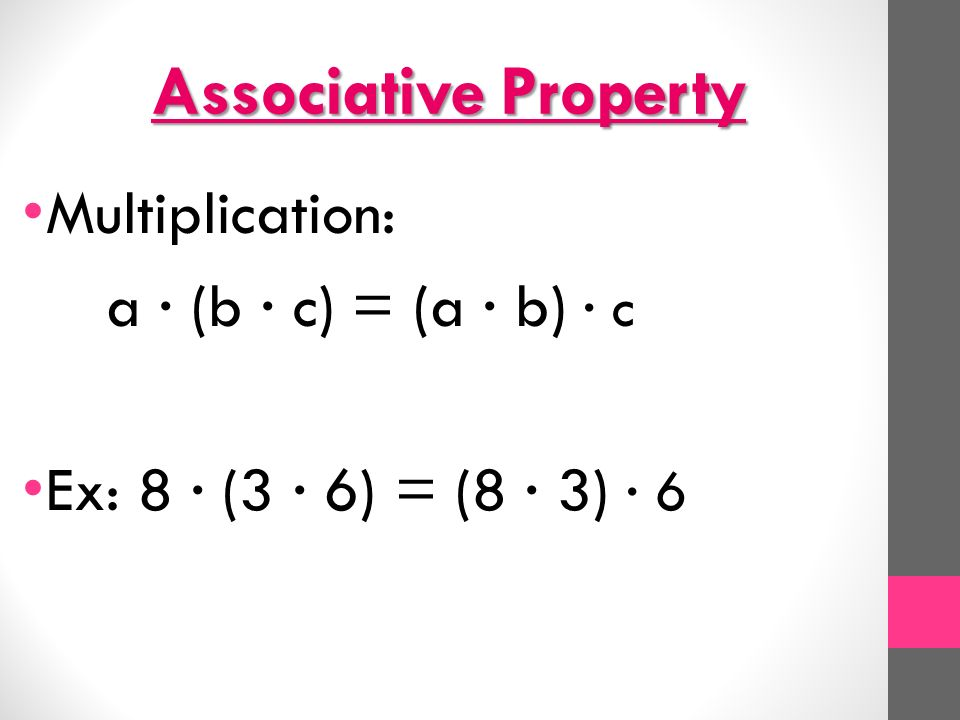 Associative Property Multiplication: a ∙ (b ∙ c) = (a ∙ b) ∙ c Ex: 8 ∙ (3 ∙ 6) = (8 ∙ 3) ∙ 6