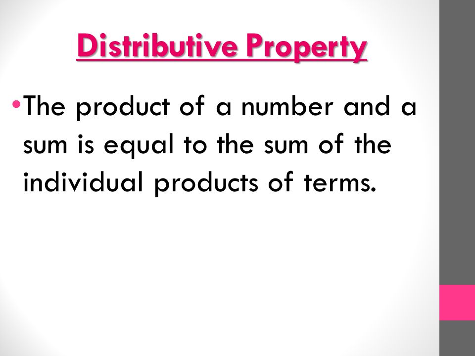 Distributive Property The product of a number and a sum is equal to the sum of the individual products of terms.