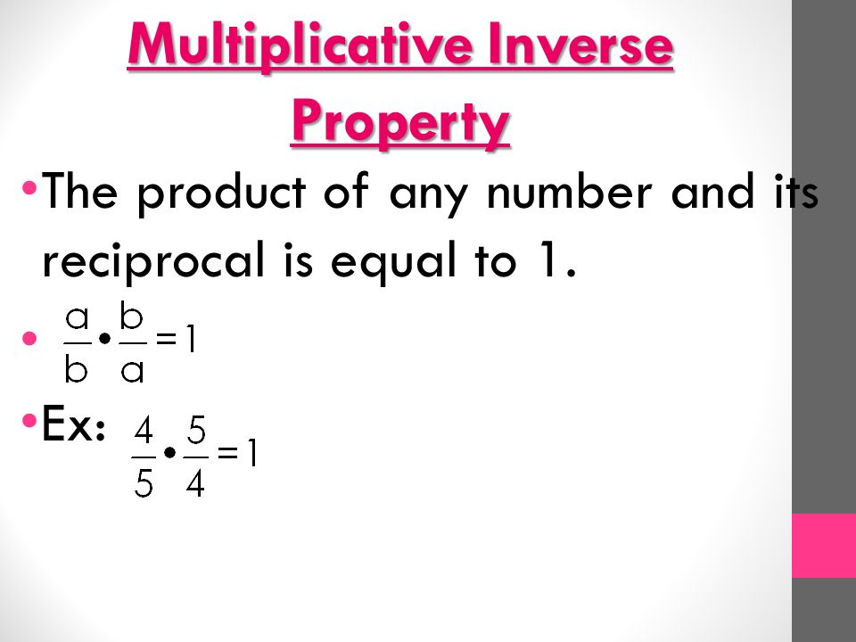 Multiplicative Inverse Property The product of any number and its reciprocal is equal to 1. Ex: