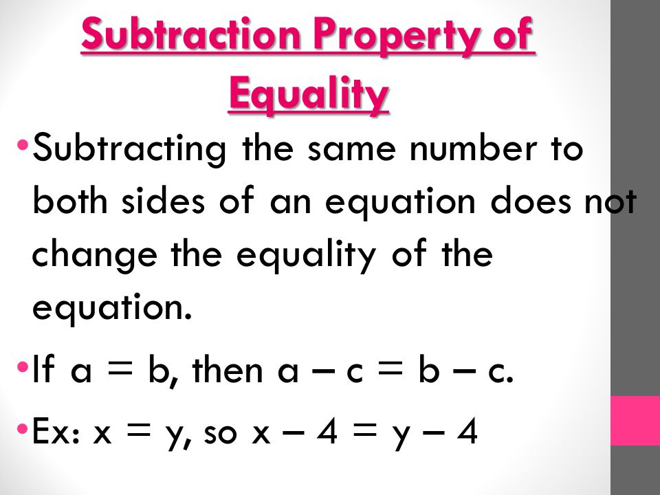 Subtraction Property of Equality Subtracting the same number to both sides of an equation does not change the equality of the equation.