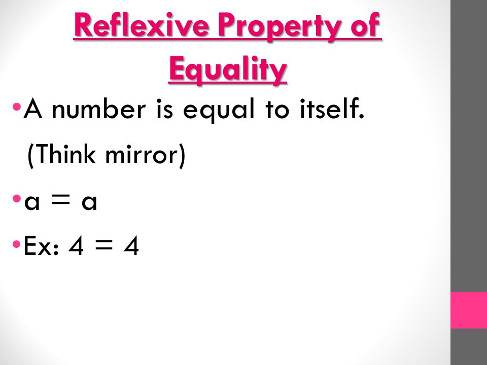 Reflexive Property of Equality A number is equal to itself. (Think mirror) a = a Ex: 4 = 4