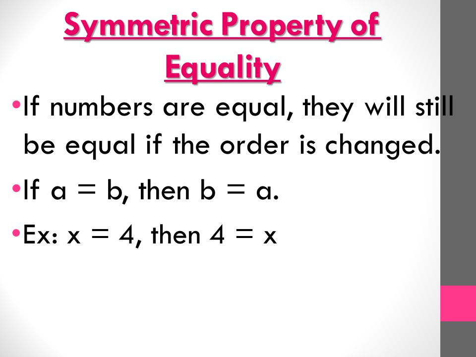Symmetric Property of Equality If numbers are equal, they will still be equal if the order is changed.