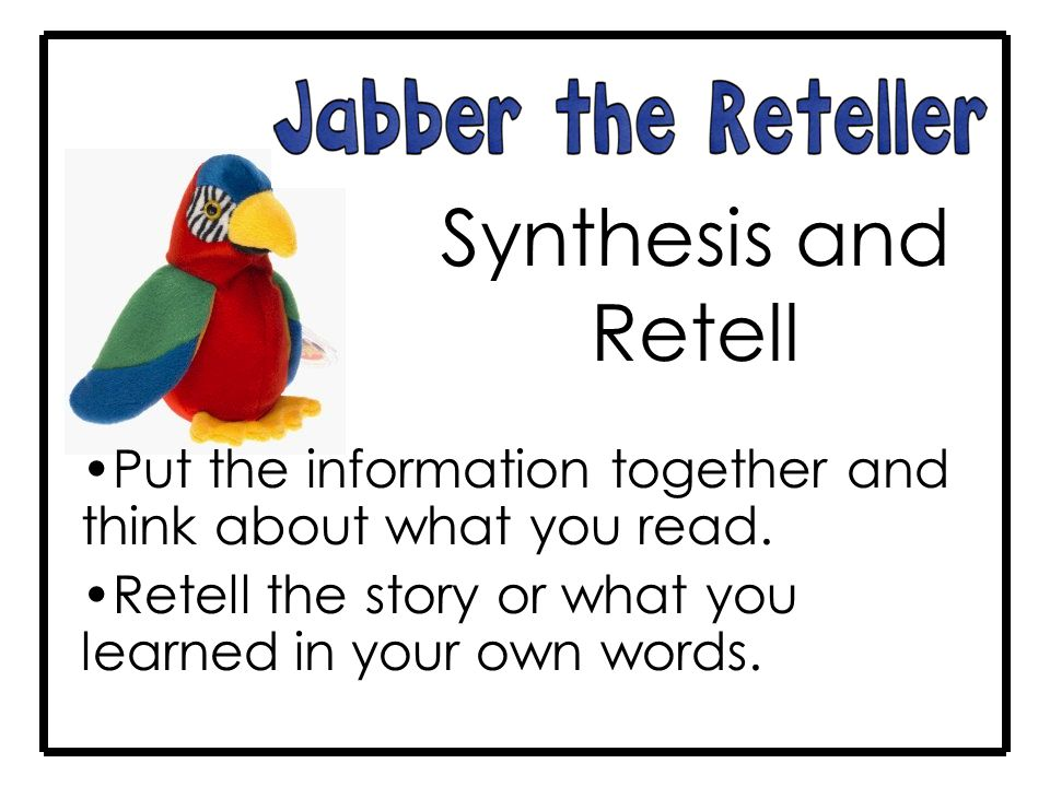 Synthesis and Retell Put the information together and think about what you read.