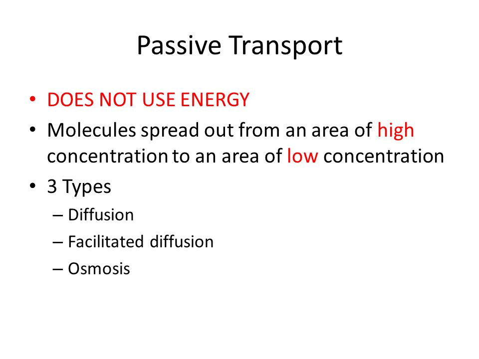 Passive Transport DOES NOT USE ENERGY Molecules spread out from an area of high concentration to an area of low concentration 3 Types – Diffusion – Facilitated diffusion – Osmosis